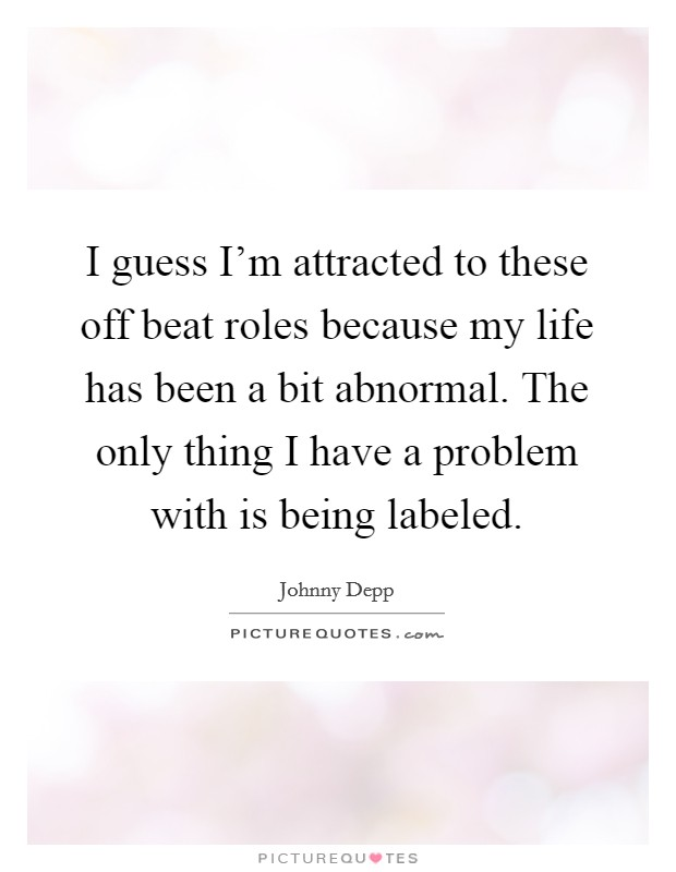 I guess I'm attracted to these off beat roles because my life has been a bit abnormal. The only thing I have a problem with is being labeled Picture Quote #1