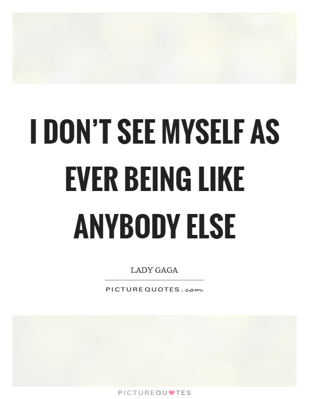 I don't see myself as ever being like anybody else Picture Quote #1