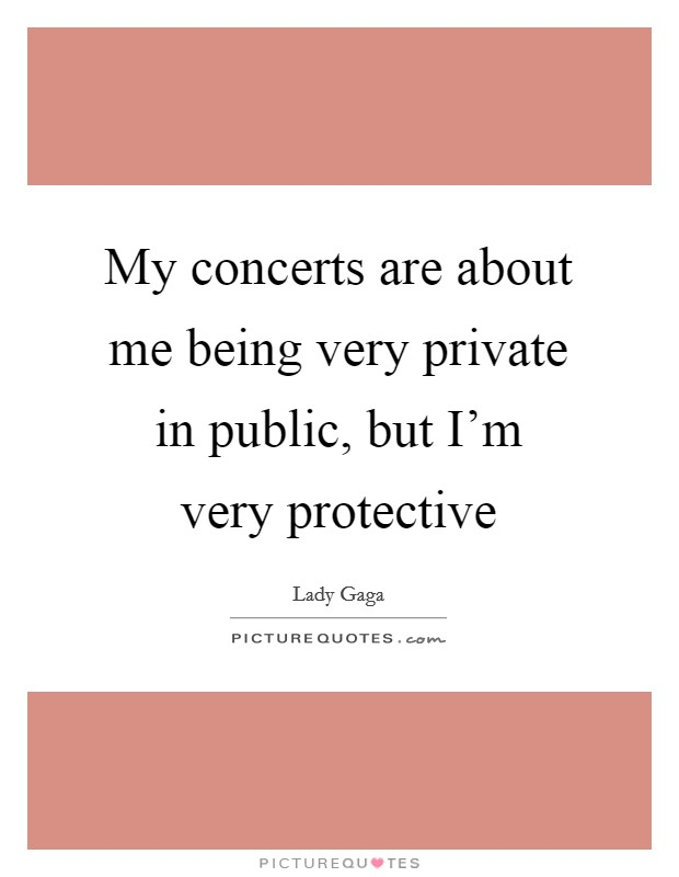 My concerts are about me being very private in public, but I'm very protective Picture Quote #1