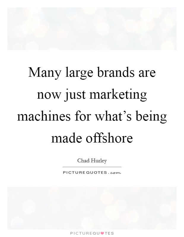 Many large brands are now just marketing machines for what's being made offshore Picture Quote #1