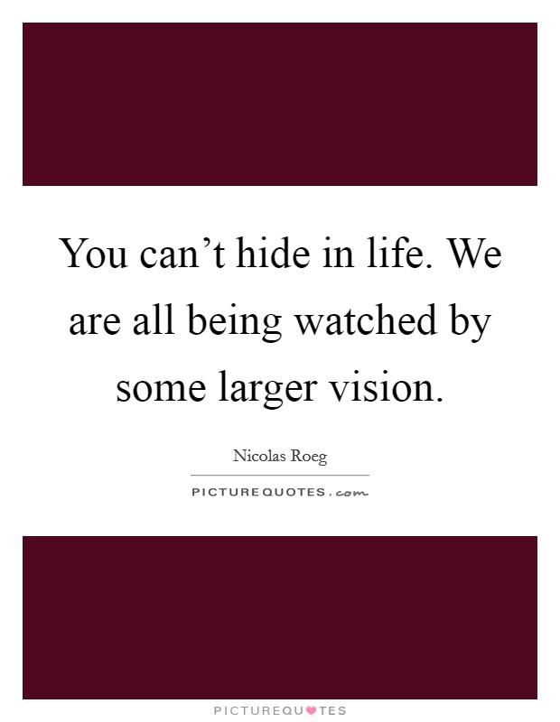 You can't hide in life. We are all being watched by some larger vision Picture Quote #1
