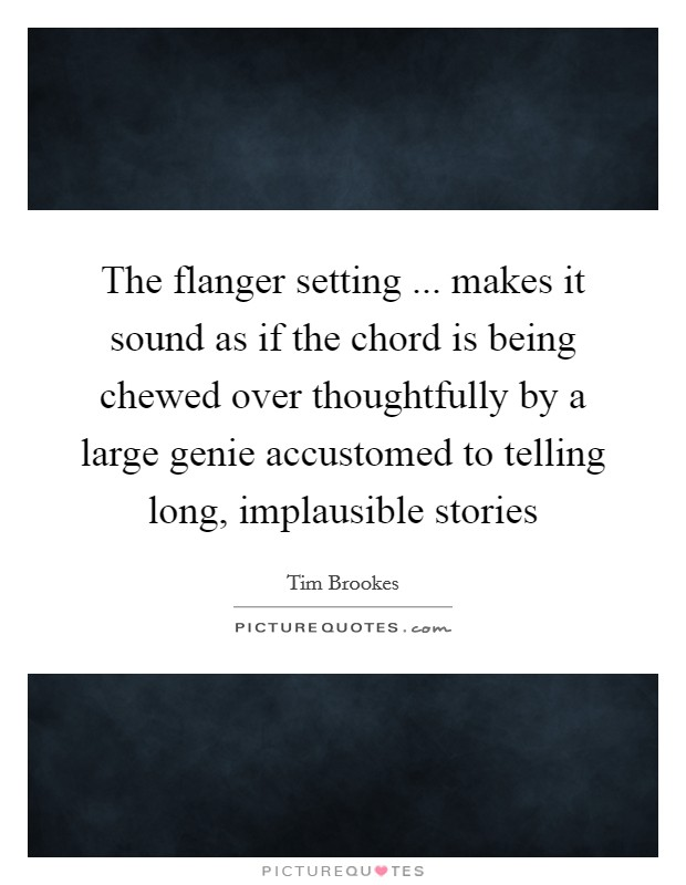 The flanger setting ... makes it sound as if the chord is being chewed over thoughtfully by a large genie accustomed to telling long, implausible stories Picture Quote #1