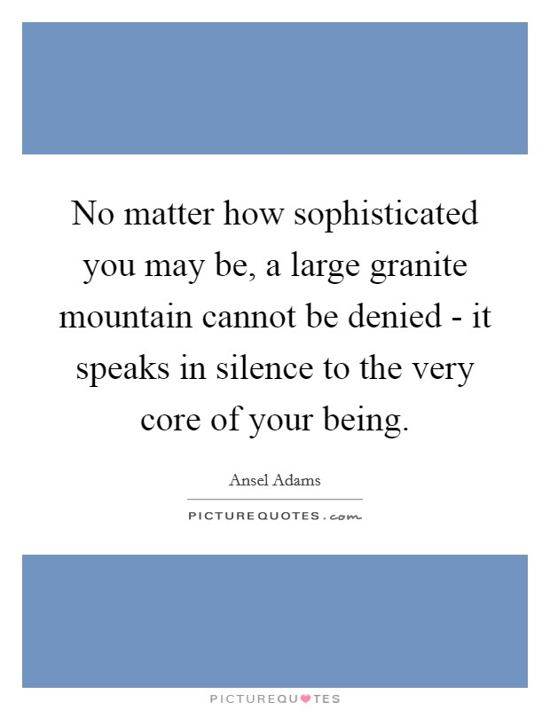 No matter how sophisticated you may be, a large granite mountain cannot be denied - it speaks in silence to the very core of your being Picture Quote #1