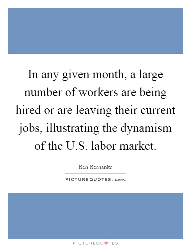 In any given month, a large number of workers are being hired or are leaving their current jobs, illustrating the dynamism of the U.S. labor market Picture Quote #1