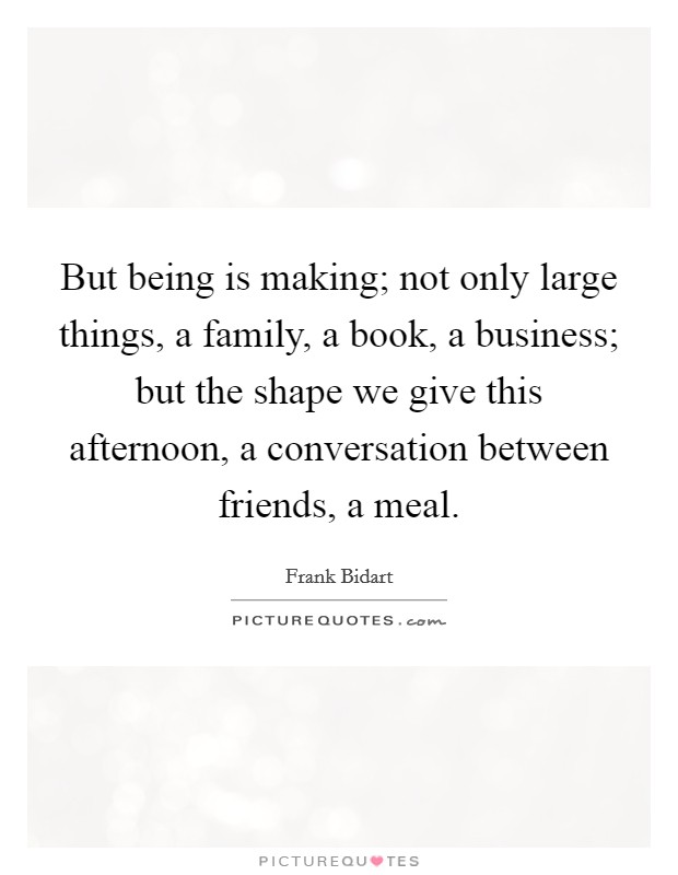 But being is making; not only large things, a family, a book, a business; but the shape we give this afternoon, a conversation between friends, a meal Picture Quote #1