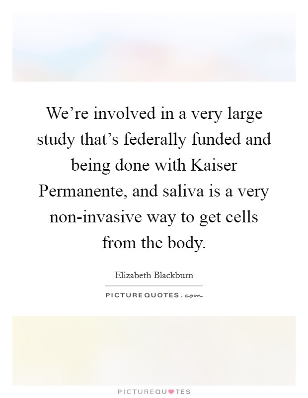 We're involved in a very large study that's federally funded and being done with Kaiser Permanente, and saliva is a very non-invasive way to get cells from the body Picture Quote #1