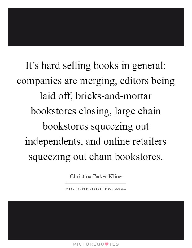 It's hard selling books in general: companies are merging, editors being laid off, bricks-and-mortar bookstores closing, large chain bookstores squeezing out independents, and online retailers squeezing out chain bookstores Picture Quote #1