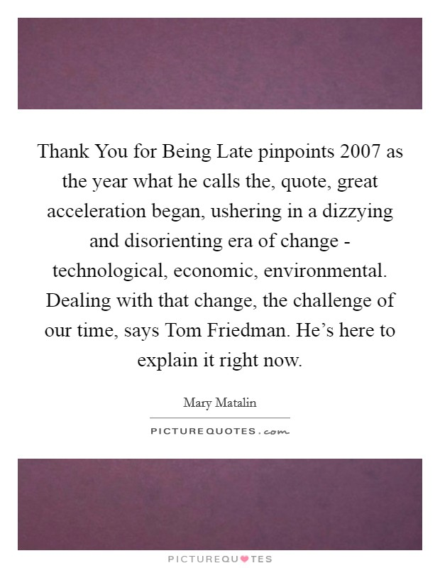 Thank You for Being Late pinpoints 2007 as the year what he calls the, quote, great acceleration began, ushering in a dizzying and disorienting era of change - technological, economic, environmental. Dealing with that change, the challenge of our time, says Tom Friedman. He's here to explain it right now Picture Quote #1