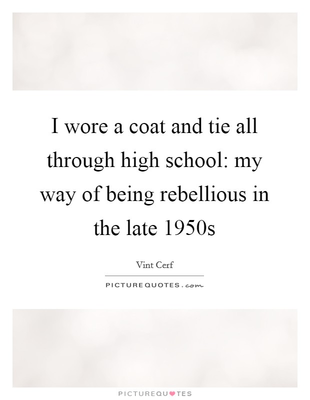I wore a coat and tie all through high school: my way of being rebellious in the late 1950s Picture Quote #1
