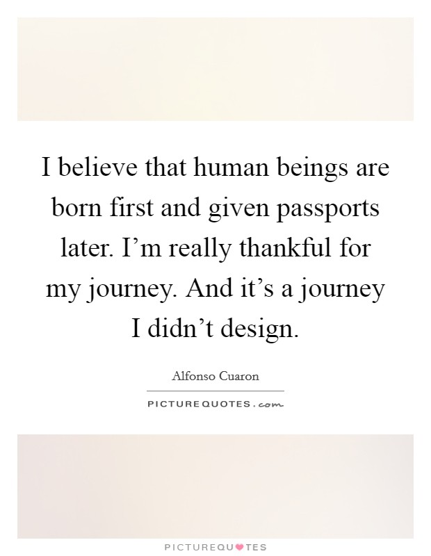 I believe that human beings are born first and given passports later. I'm really thankful for my journey. And it's a journey I didn't design Picture Quote #1