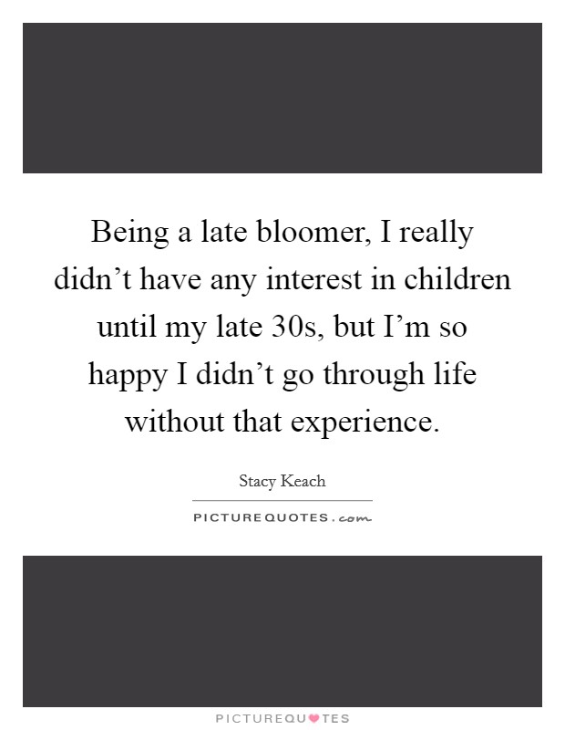 Being a late bloomer, I really didn't have any interest in children until my late 30s, but I'm so happy I didn't go through life without that experience Picture Quote #1