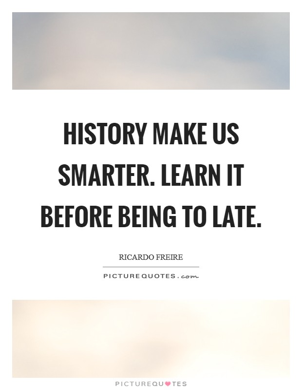 History make us smarter. Learn it before being to late Picture Quote #1