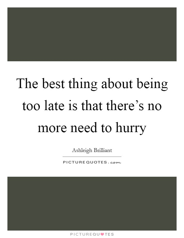 The best thing about being too late is that there's no more need to hurry Picture Quote #1