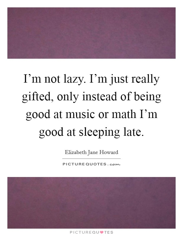 I'm not lazy. I'm just really gifted, only instead of being good at music or math I'm good at sleeping late Picture Quote #1