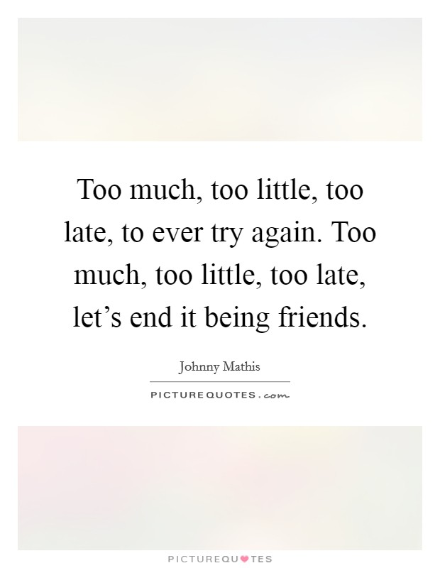 Too much, too little, too late, to ever try again. Too much, too little, too late, let's end it being friends Picture Quote #1