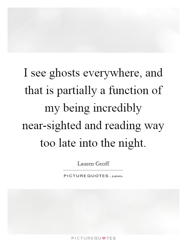 I see ghosts everywhere, and that is partially a function of my being incredibly near-sighted and reading way too late into the night Picture Quote #1