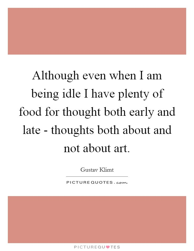 Although even when I am being idle I have plenty of food for thought both early and late - thoughts both about and not about art Picture Quote #1