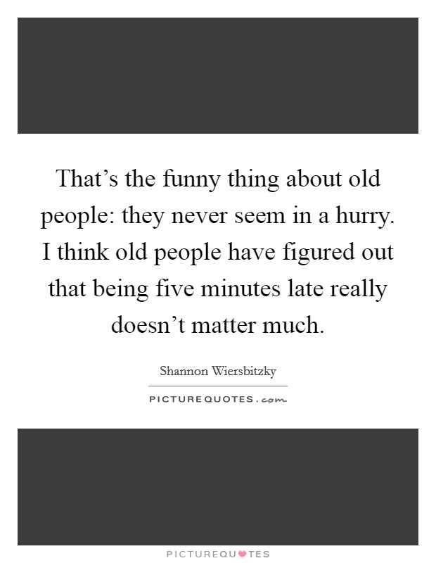 That's the funny thing about old people: they never seem in a hurry. I think old people have figured out that being five minutes late really doesn't matter much Picture Quote #1