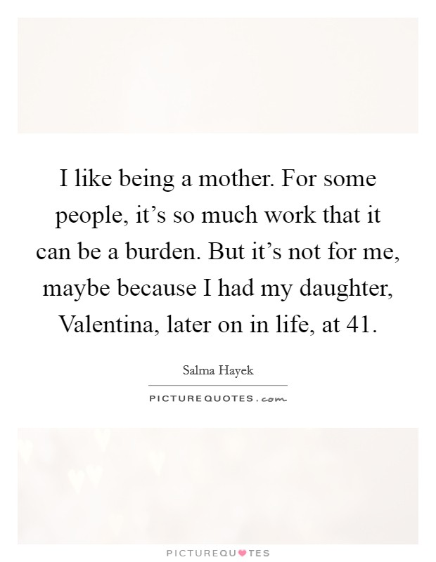 I like being a mother. For some people, it's so much work that it can be a burden. But it's not for me, maybe because I had my daughter, Valentina, later on in life, at 41 Picture Quote #1