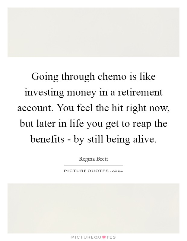 Going through chemo is like investing money in a retirement account. You feel the hit right now, but later in life you get to reap the benefits - by still being alive Picture Quote #1