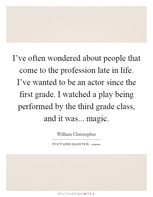 I've often wondered about people that come to the profession late in life. I've wanted to be an actor since the first grade. I watched a play being performed by the third grade class, and it was... magic Picture Quote #1