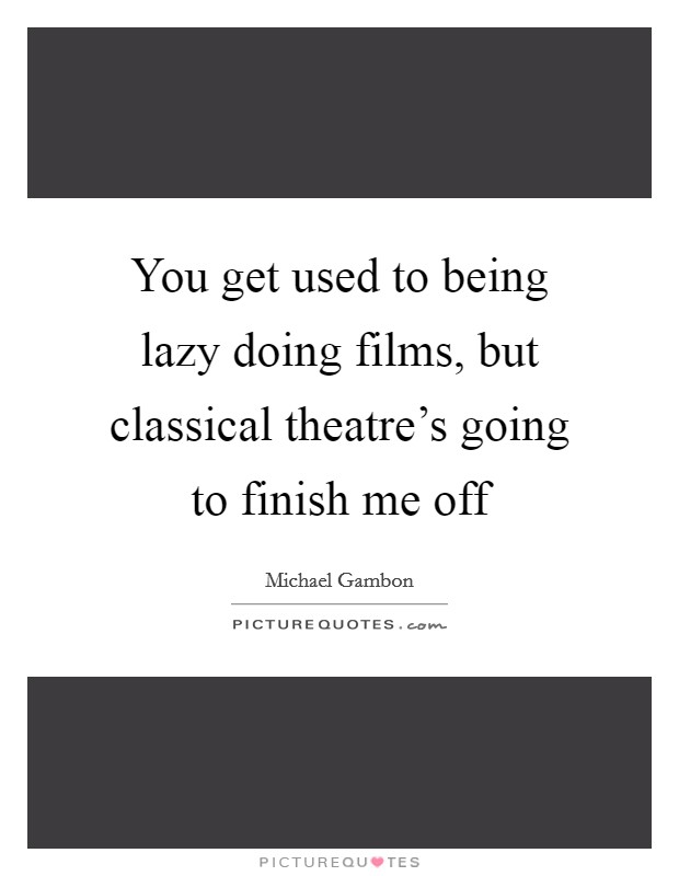 You get used to being lazy doing films, but classical theatre's going to finish me off Picture Quote #1