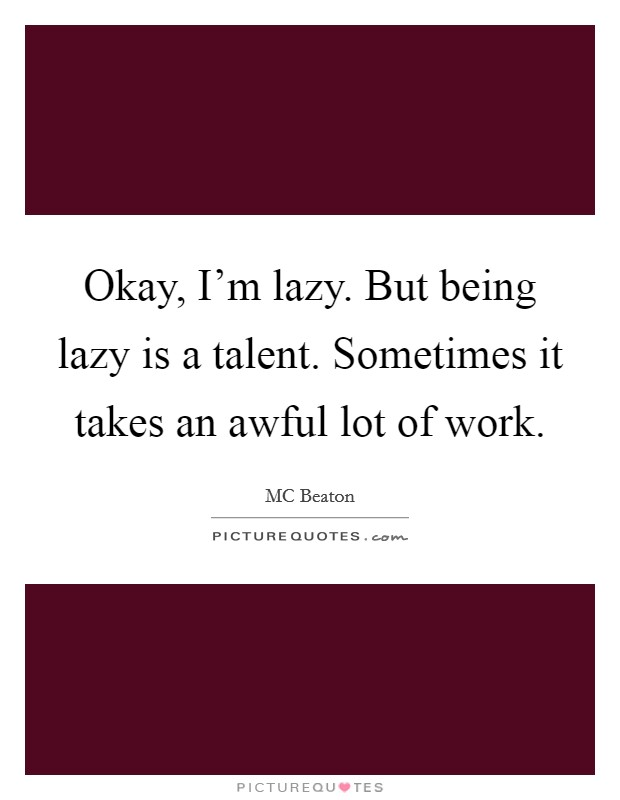 Okay, I'm lazy. But being lazy is a talent. Sometimes it takes an awful lot of work Picture Quote #1