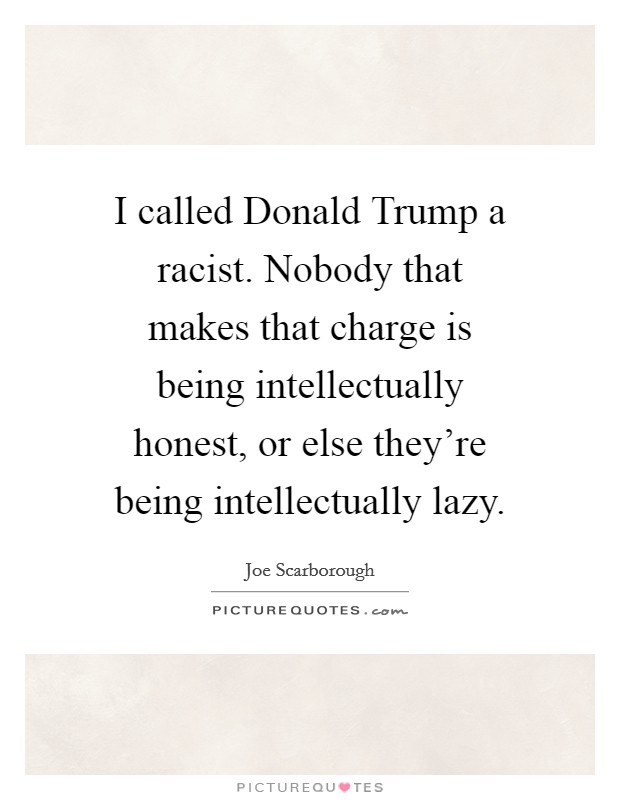 I called Donald Trump a racist. Nobody that makes that charge is being intellectually honest, or else they're being intellectually lazy Picture Quote #1