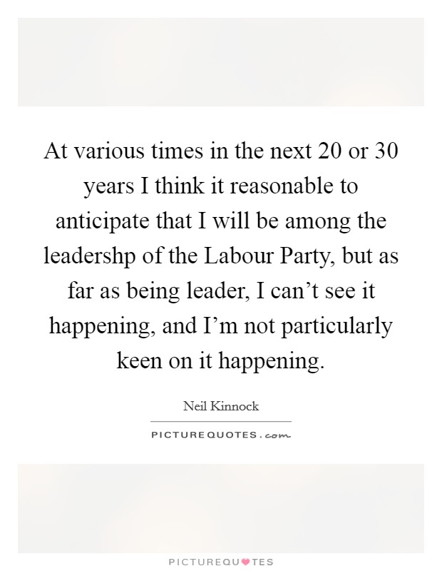 At various times in the next 20 or 30 years I think it reasonable to anticipate that I will be among the leadershp of the Labour Party, but as far as being leader, I can't see it happening, and I'm not particularly keen on it happening Picture Quote #1