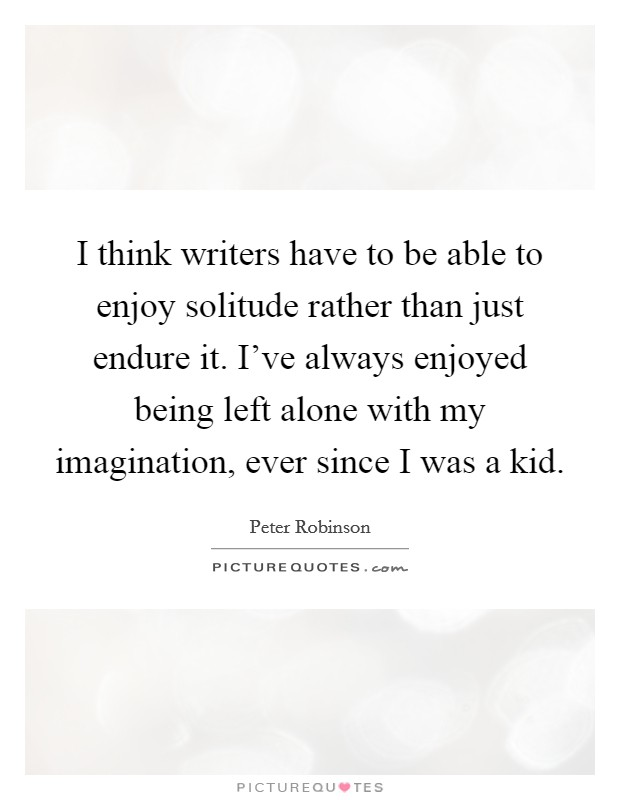 I think writers have to be able to enjoy solitude rather than just endure it. I've always enjoyed being left alone with my imagination, ever since I was a kid Picture Quote #1