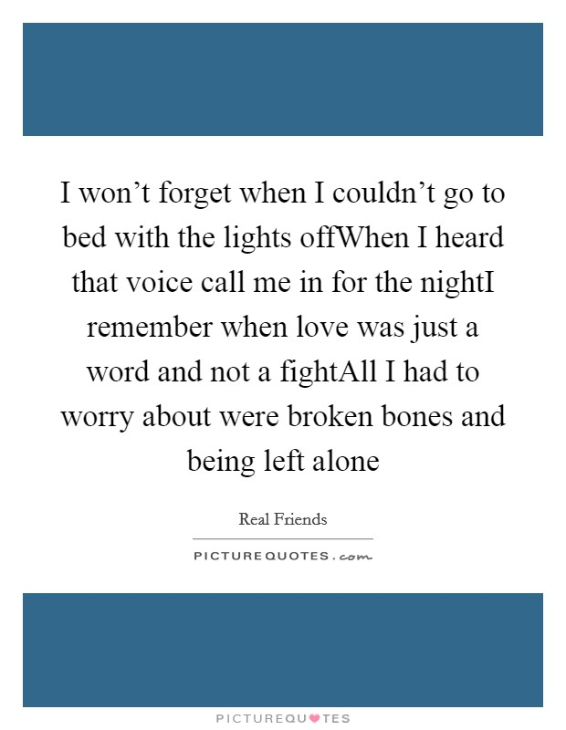 I won't forget when I couldn't go to bed with the lights offWhen I heard that voice call me in for the nightI remember when love was just a word and not a fightAll I had to worry about were broken bones and being left alone Picture Quote #1