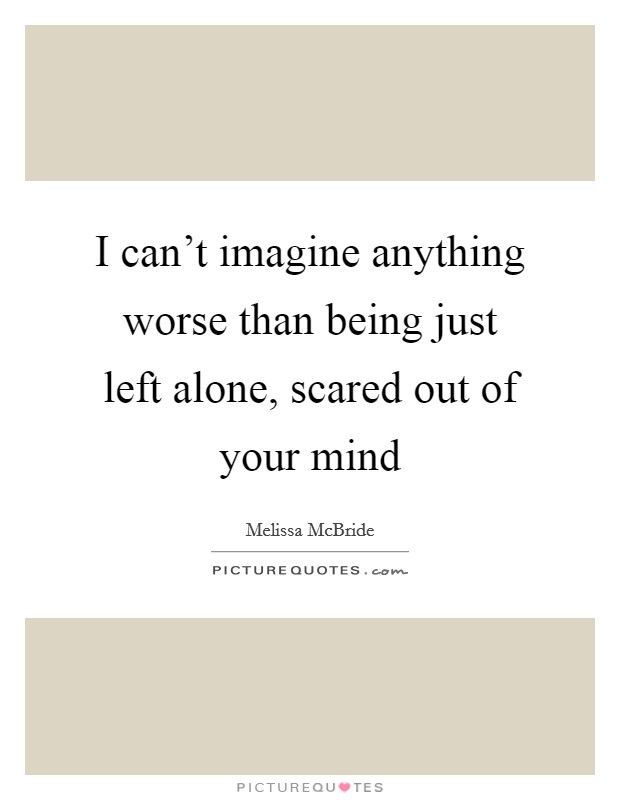 I can't imagine anything worse than being just left alone, scared out of your mind Picture Quote #1