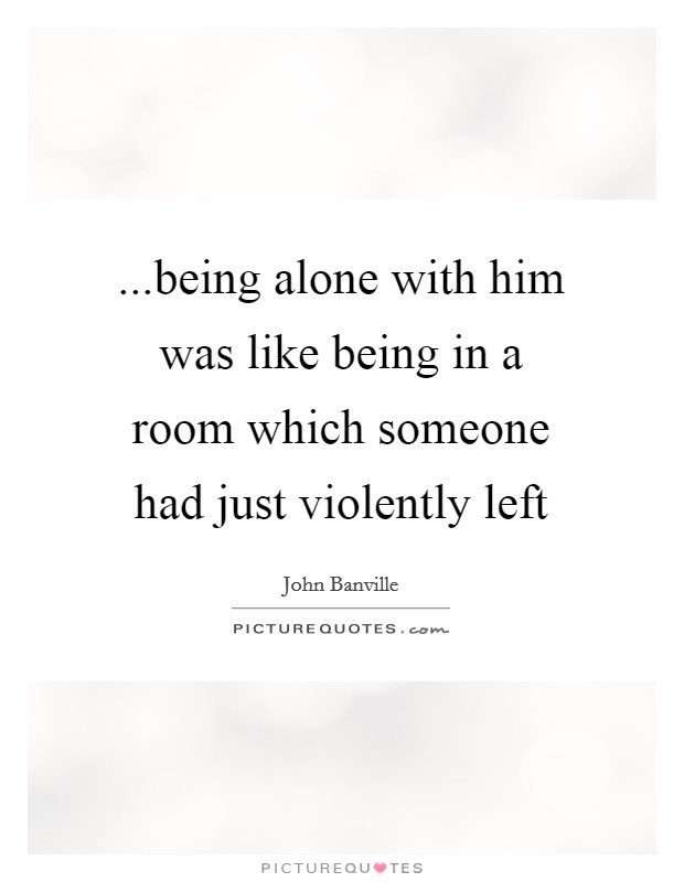 ...being alone with him was like being in a room which someone had just violently left Picture Quote #1