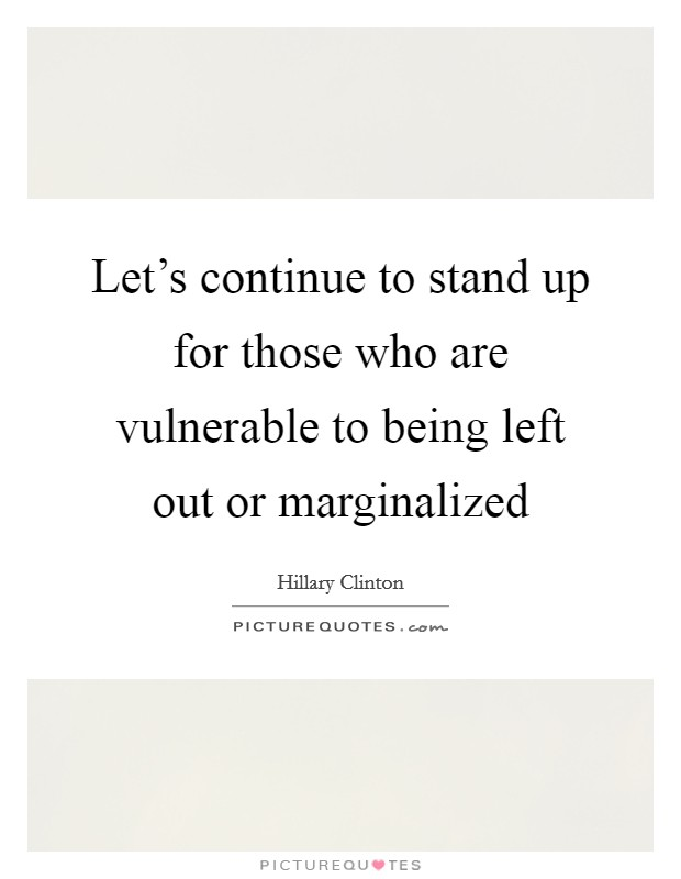 Let's continue to stand up for those who are vulnerable to being left out or marginalized Picture Quote #1