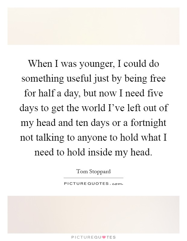 When I was younger, I could do something useful just by being free for half a day, but now I need five days to get the world I've left out of my head and ten days or a fortnight not talking to anyone to hold what I need to hold inside my head Picture Quote #1