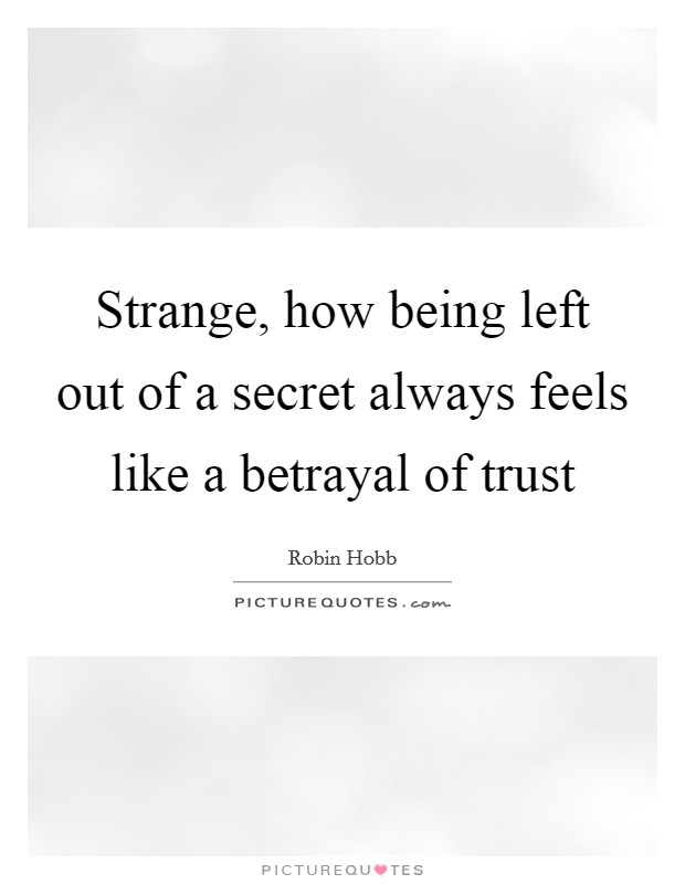 Strange, how being left out of a secret always feels like a betrayal of trust Picture Quote #1