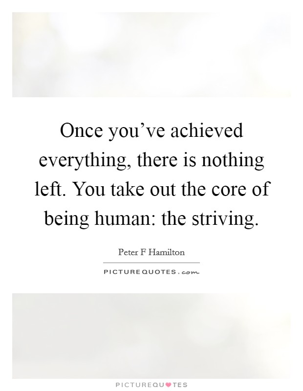 Once you've achieved everything, there is nothing left. You take out the core of being human: the striving Picture Quote #1
