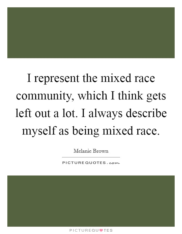 I represent the mixed race community, which I think gets left out a lot. I always describe myself as being mixed race Picture Quote #1