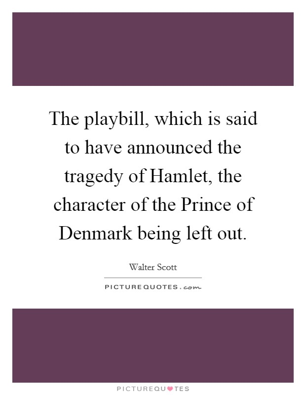 The playbill, which is said to have announced the tragedy of Hamlet, the character of the Prince of Denmark being left out Picture Quote #1