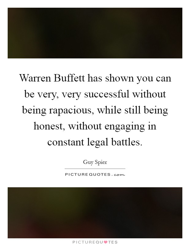 Warren Buffett has shown you can be very, very successful without being rapacious, while still being honest, without engaging in constant legal battles Picture Quote #1