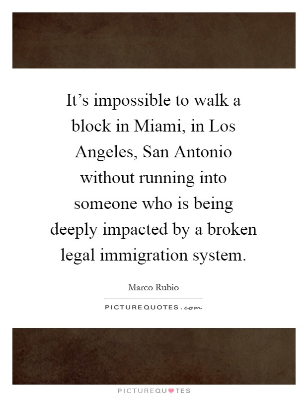 It's impossible to walk a block in Miami, in Los Angeles, San Antonio without running into someone who is being deeply impacted by a broken legal immigration system Picture Quote #1