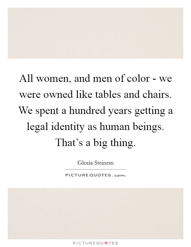 All women, and men of color - we were owned like tables and chairs. We spent a hundred years getting a legal identity as human beings. That's a big thing Picture Quote #1