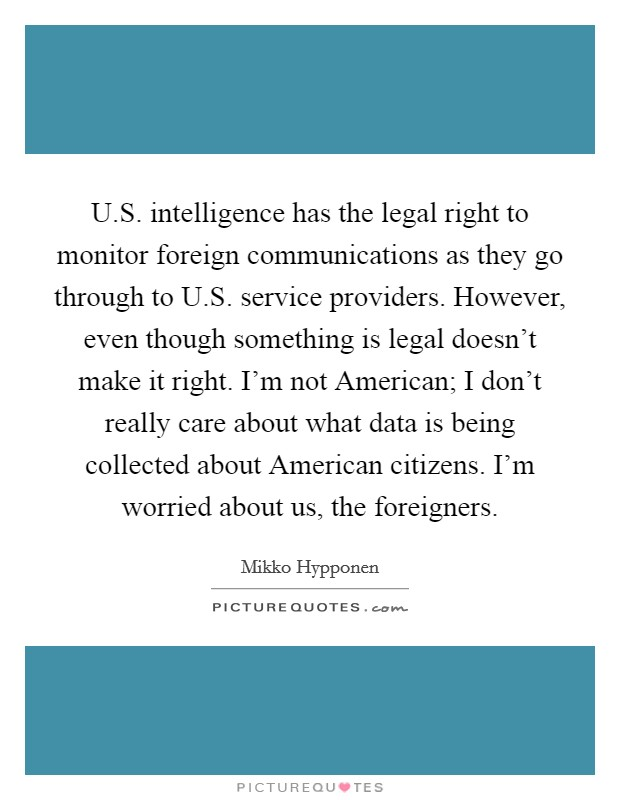 U.S. intelligence has the legal right to monitor foreign communications as they go through to U.S. service providers. However, even though something is legal doesn't make it right. I'm not American; I don't really care about what data is being collected about American citizens. I'm worried about us, the foreigners Picture Quote #1