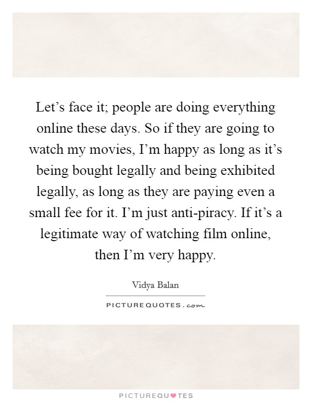 Let's face it; people are doing everything online these days. So if they are going to watch my movies, I'm happy as long as it's being bought legally and being exhibited legally, as long as they are paying even a small fee for it. I'm just anti-piracy. If it's a legitimate way of watching film online, then I'm very happy Picture Quote #1