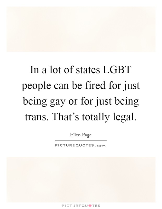 In a lot of states LGBT people can be fired for just being gay or for just being trans. That's totally legal Picture Quote #1