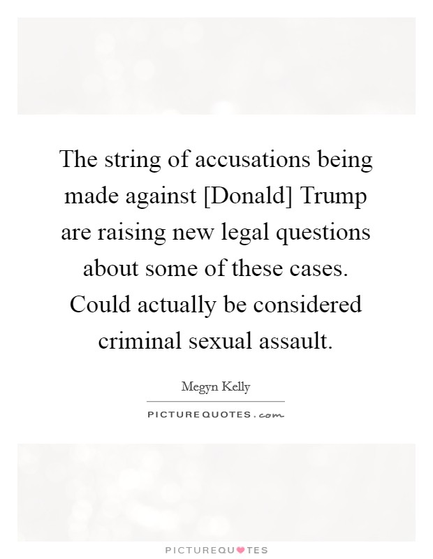The string of accusations being made against [Donald] Trump are raising new legal questions about some of these cases. Could actually be considered criminal sexual assault Picture Quote #1