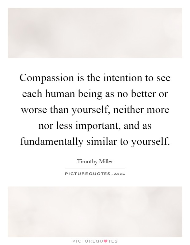Compassion is the intention to see each human being as no better or worse than yourself, neither more nor less important, and as fundamentally similar to yourself Picture Quote #1
