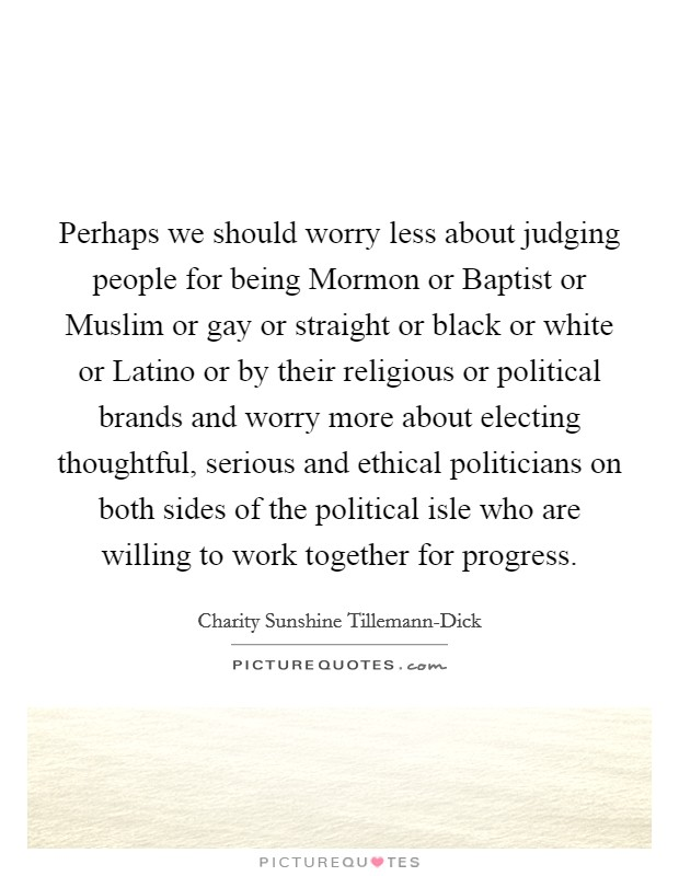 Perhaps we should worry less about judging people for being Mormon or Baptist or Muslim or gay or straight or black or white or Latino or by their religious or political brands and worry more about electing thoughtful, serious and ethical politicians on both sides of the political isle who are willing to work together for progress Picture Quote #1