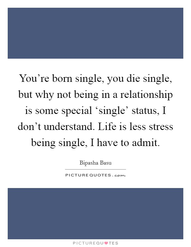 You're born single, you die single, but why not being in a relationship is some special 'single' status, I don't understand. Life is less stress being single, I have to admit Picture Quote #1