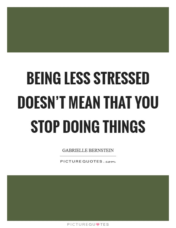 Being less stressed doesn't mean that you stop doing things Picture Quote #1